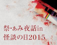 祭・ぁみ夜話in怪談の日2015 × UNDERGROUND Kwaidan RESISTANCE #6